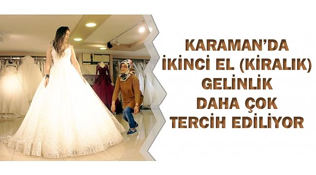 KARAMAN'DA İKİNCİ EL (KİRALIK) GELİNLİK DAHA ÇOK TERCİH EDİLİYOR